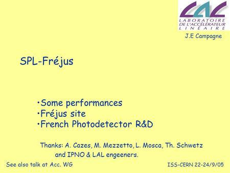 ISS-CERN 22-24/9/05 SPL-Fréjus Some performances Fréjus site French Photodetector R&D J.E Campagne See also talk at Acc. WG Thanks: A. Cazes, M. Mezzetto,