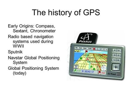 The history of GPS Early Origins: Compass, Sextant, Chronometer Radio based navigation systems used during WWII Sputnik Navstar Global Positioning System.