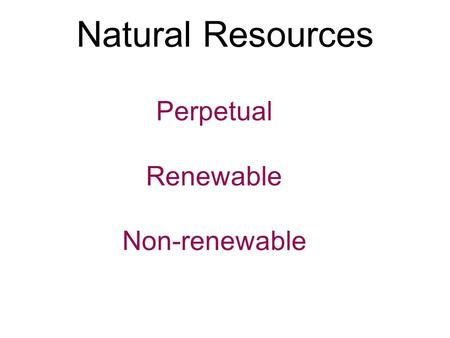 Natural Resources Perpetual Renewable Non-renewable.