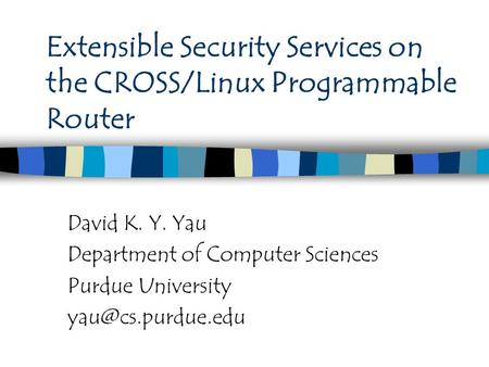 Extensible Security Services on the CROSS/Linux Programmable Router David K. Y. Yau Department of Computer Sciences Purdue University