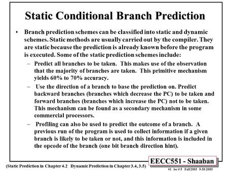 EECC551 - Shaaban #1 lec # 5 Fall 2003 9-30-2003 Static Conditional Branch Prediction Branch prediction schemes can be classified into static and dynamic.
