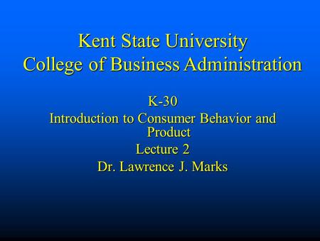 Kent State University College of Business Administration K-30 Introduction to Consumer Behavior and Product Lecture 2 Dr. Lawrence J. Marks.