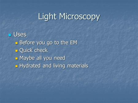 Light Microscopy Uses Uses Before you go to the EM Before you go to the EM Quick check Quick check Maybe all you need Maybe all you need Hydrated and living.