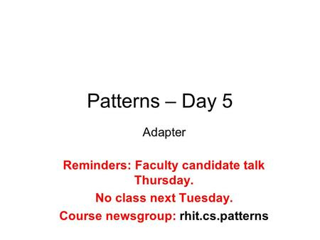 Patterns – Day 5 Adapter Reminders: Faculty candidate talk Thursday. No class next Tuesday. Course newsgroup: rhit.cs.patterns.