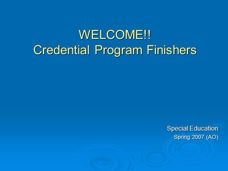 WELCOME!! Credential Program Finishers Special Education Spring 2007 (AO)