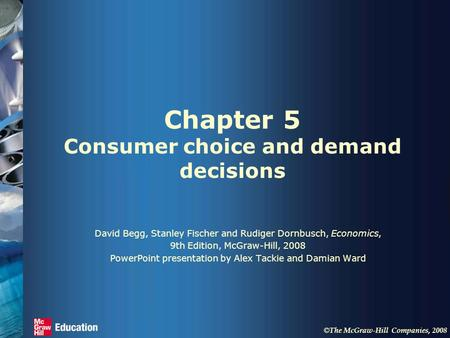 © The McGraw-Hill Companies, 2008 Chapter 5 Consumer choice and demand decisions David Begg, Stanley Fischer and Rudiger Dornbusch, Economics, 9th Edition,
