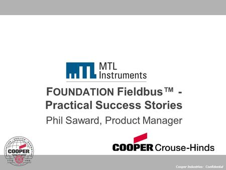 Cooper Industries: Confidential F OUNDATION Fieldbus™ - Practical Success Stories Phil Saward, Product Manager.