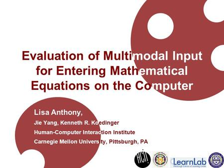 Evaluation of Multimodal Input for Entering Mathematical Equations on the Computer Lisa Anthony, Jie Yang, Kenneth R. Koedinger Human-Computer Interaction.