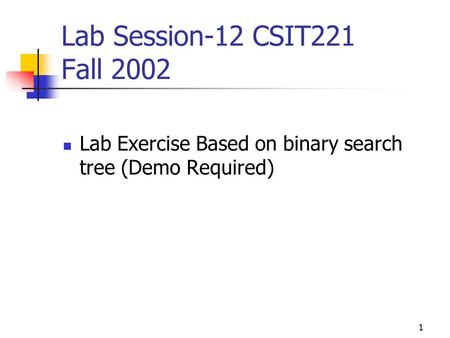 1 Lab Session-12 CSIT221 Fall 2002 Lab Exercise Based on binary search tree (Demo Required)
