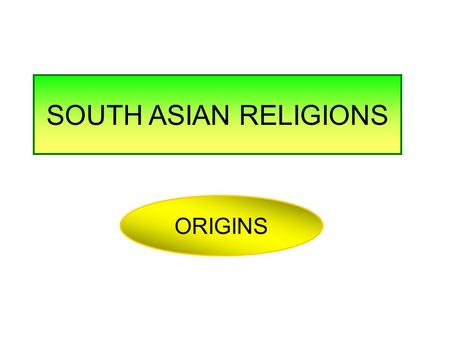 SOUTH ASIAN RELIGIONS ORIGINS. SOUTH ASIAN RELIGIONS.