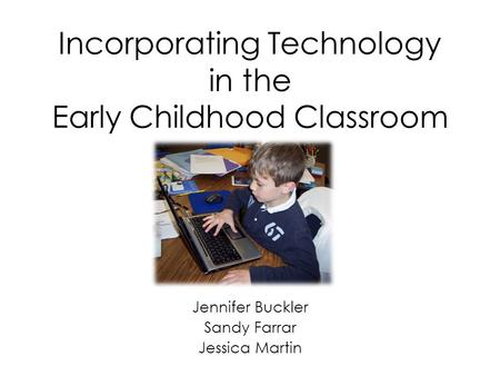 Incorporating Technology in the Early Childhood Classroom Jennifer Buckler Sandy Farrar Jessica Martin.