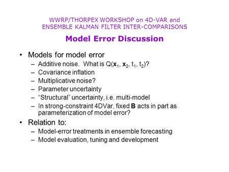 "Models for model error –Additive noise. What is Q(x 1, x 2, t 1, t 2 )? –Covariance inflation –Multiplicative noise? –Parameter uncertainty –""Structural"""