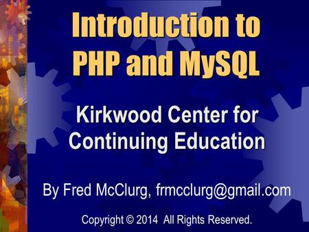 Kirkwood Center for Continuing Education Introduction to PHP and MySQL By Fred McClurg, Copyright © 2014 All Rights Reserved.