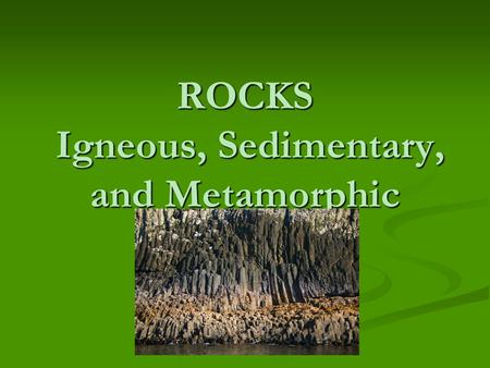 ROCKS Igneous, Sedimentary, and Metamorphic Rocks have been around for a very long time……….