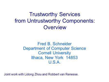 Trustworthy Services from Untrustworthy Components: Overview Fred B. Schneider Department of Computer Science Cornell University Ithaca, New York 14853.