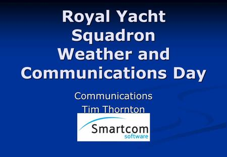 Royal Yacht Squadron Weather and Communications Day Communications Tim Thornton.