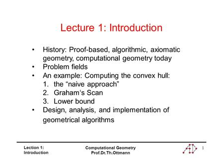 Lection 1: Introduction Computational Geometry Prof.Dr.Th.Ottmann 1 History: Proof-based, algorithmic, axiomatic geometry, computational geometry today.