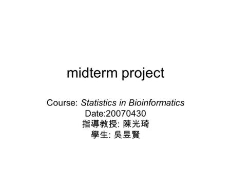 Midterm project Course: Statistics in Bioinformatics Date:20070430 指導教授 : 陳光琦 學生 : 吳昱賢.