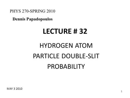 1 LECTURE # 32 HYDROGEN ATOM PARTICLE DOUBLE-SLIT PROBABILITY PHYS 270-SPRING 2010 Dennis Papadopoulos MAY 3 2010.