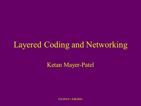 CS 294-9 :: Fall 2003 Layered Coding and Networking Ketan Mayer-Patel.