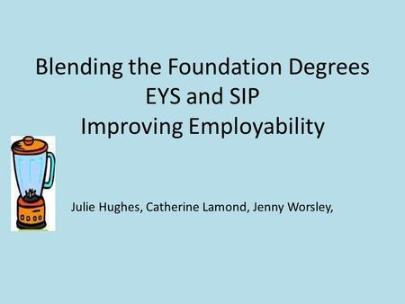 Blending the Foundation Degrees EYS and SIP Improving Employability Julie Hughes, Catherine Lamond, Jenny Worsley,