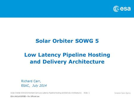 Solar Orbiter SOWG 5| Richard Carr| Low Latency Pipeline Hosting and Delivery Architecture | Slide 1 ESA UNCLASSIFIED – For Official Use Solar Orbiter.