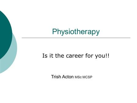 Physiotherapy Is it the career for you!! Trish Acton MSc MCSP.