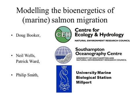 Modelling the bioenergetics of (marine) salmon migration Doug Booker, Neil Wells, Patrick Ward, Philip Smith, University Marine Biological Station Millport.