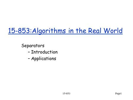 15-853Page1 15-853:Algorithms in the Real World Separators – Introduction – Applications.