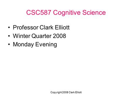 Copyright 2008 Clark Elliott CSC587 Cognitive Science Professor Clark Elliott Winter Quarter 2008 Monday Evening.