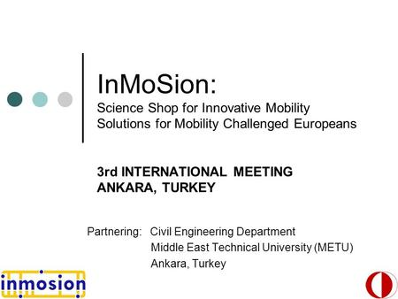 InMoSion: Science Shop for Innovative Mobility Solutions for Mobility Challenged Europeans 3rd INTERNATIONAL MEETING ANKARA, TURKEY Partnering: Civil Engineering.