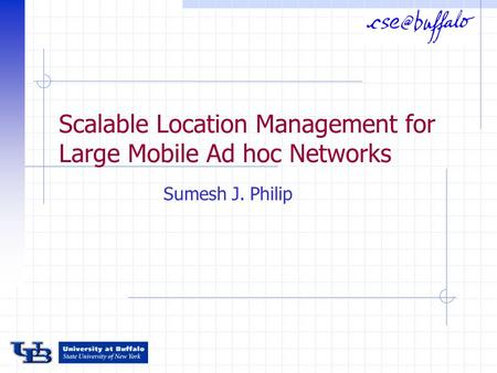 Scalable Location Management for Large Mobile Ad hoc Networks Sumesh J. Philip.