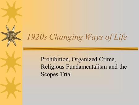 1920s Changing Ways of Life Prohibition, Organized Crime, Religious Fundamentalism and the Scopes Trial.