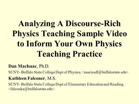 Analyzing A Discourse-Rich Physics Teaching Sample Video to Inform Your Own Physics Teaching Practice Dan MacIsaac, Ph.D. SUNY- Buffalo State College Dept.