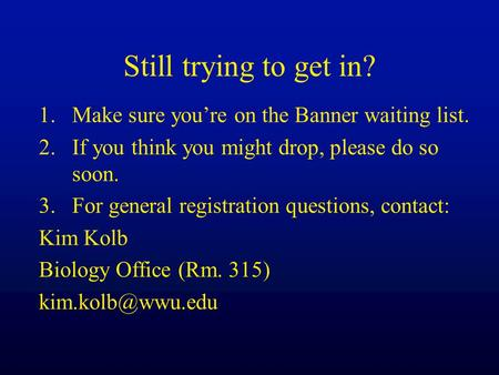 Still trying to get in? 1.Make sure you're on the Banner waiting list. 2.If you think you might drop, please do so soon. 3.For general registration questions,