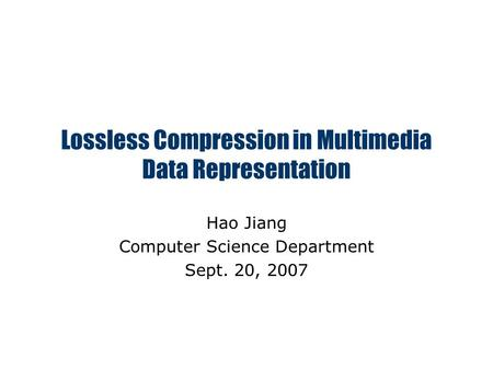 Lossless Compression in Multimedia Data Representation Hao Jiang Computer Science Department Sept. 20, 2007.