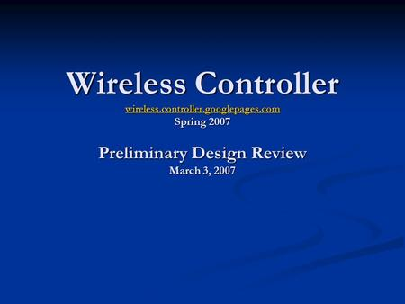 Wireless Controller wireless.controller.googlepages.com Spring 2007 Preliminary Design Review March 3, 2007 wireless.controller.googlepages.com.