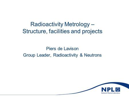 Radioactivity Metrology – Structure, facilities and projects Piers de Lavison Group Leader, Radioactivity & Neutrons.