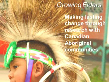 Making lasting change through research with Canadian Aboriginal communities Growing Elders.