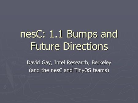 NesC: 1.1 Bumps and Future Directions David Gay, Intel Research, Berkeley (and the nesC and TinyOS teams)
