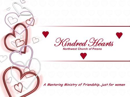 Kindred Hearts A Mentoring Ministry of Friendship…just for women Northwest Church of Fresno.