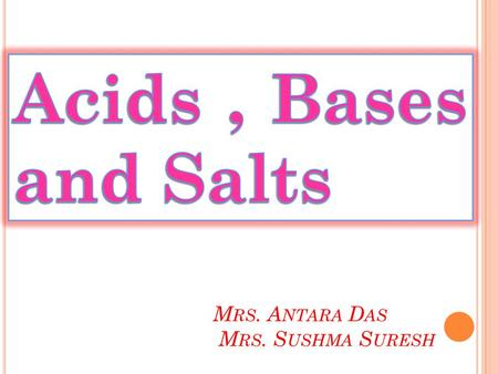 M RS. A NTARA D AS M RS. S USHMA S URESH. The word 'Acid' came from Latin word 'Acidus or Acere' which means sour.