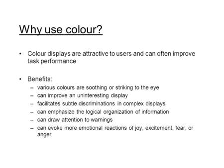 Why use colour? Colour displays are attractive to users and can often improve task performance Benefits: –various colours are soothing or striking to the.