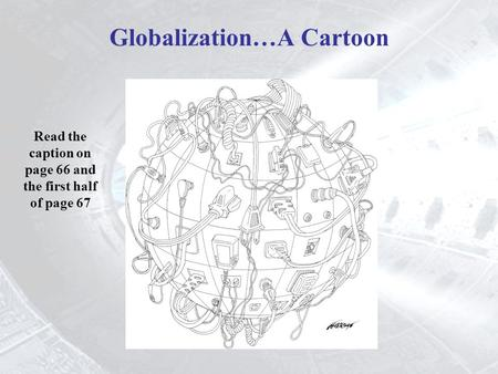Read the caption on page 66 and the first half of page 67 Globalization…A Cartoon.