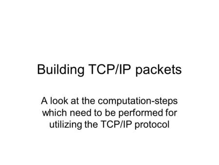 Building TCP/IP packets A look at the computation-steps which need to be performed for utilizing the TCP/IP protocol.