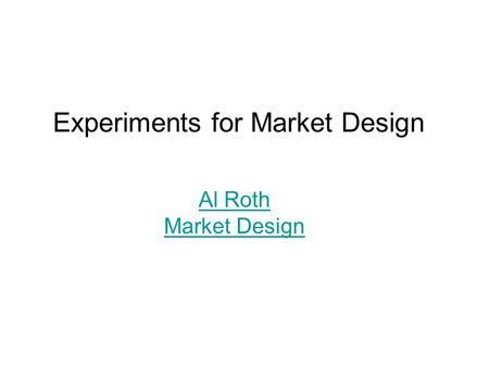 Experiments for Market Design Al Roth Market Design.