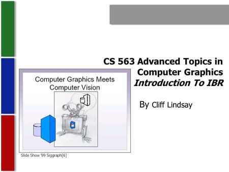 CS 563 Advanced Topics in Computer Graphics Introduction To IBR By Cliff Lindsay Slide Show '99 Siggraph[6]