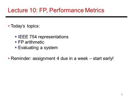 1 Lecture 10: FP, Performance Metrics Today's topics:  IEEE 754 representations  FP arithmetic  Evaluating a system Reminder: assignment 4 due in a.