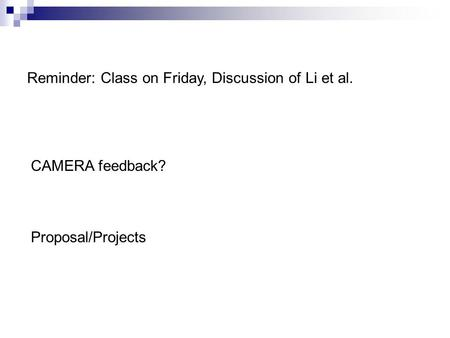 Reminder: Class on Friday, Discussion of Li et al. Proposal/Projects CAMERA feedback?