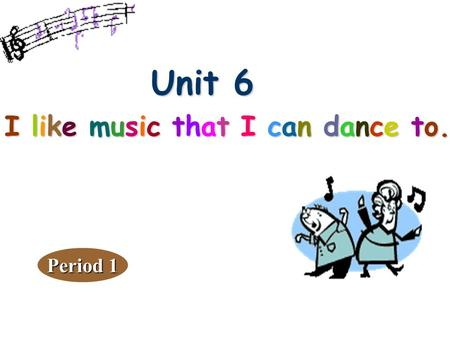 Unit 6 Unit 6 I like music that I can dance to. Period 1.